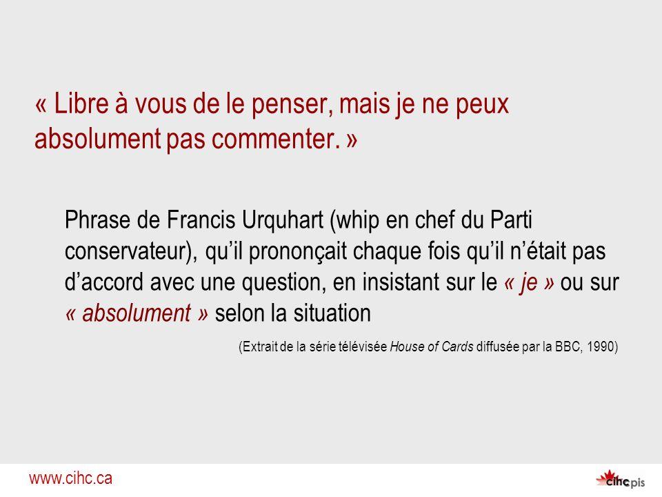 www.cihc.ca « Libre à vous de le penser, mais je ne peux absolument pas commenter. » Phrase de Francis Urquhart (whip en chef du Parti conservateur),