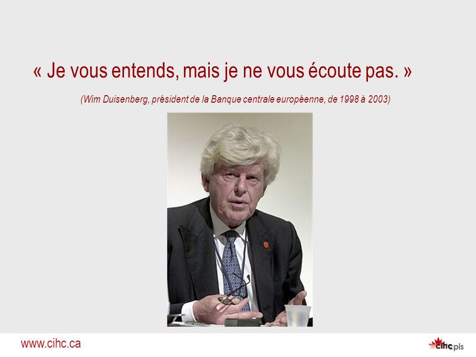www.cihc.ca « Je vous entends, mais je ne vous écoute pas. » (Wim Duisenberg, président de la Banque centrale européenne, de 1998 à 2003)