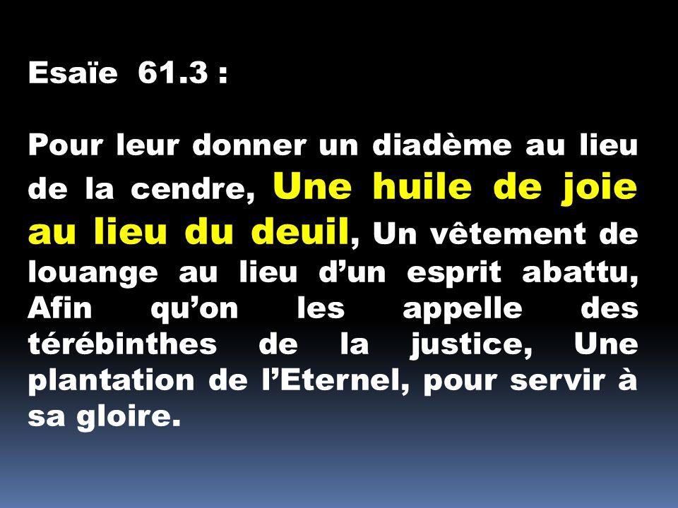 Esaïe 61.3 : Pour leur donner un diadème au lieu de la cendre, Une huile de joie au lieu du deuil, Un vêtement de louange au lieu dun esprit abattu, A