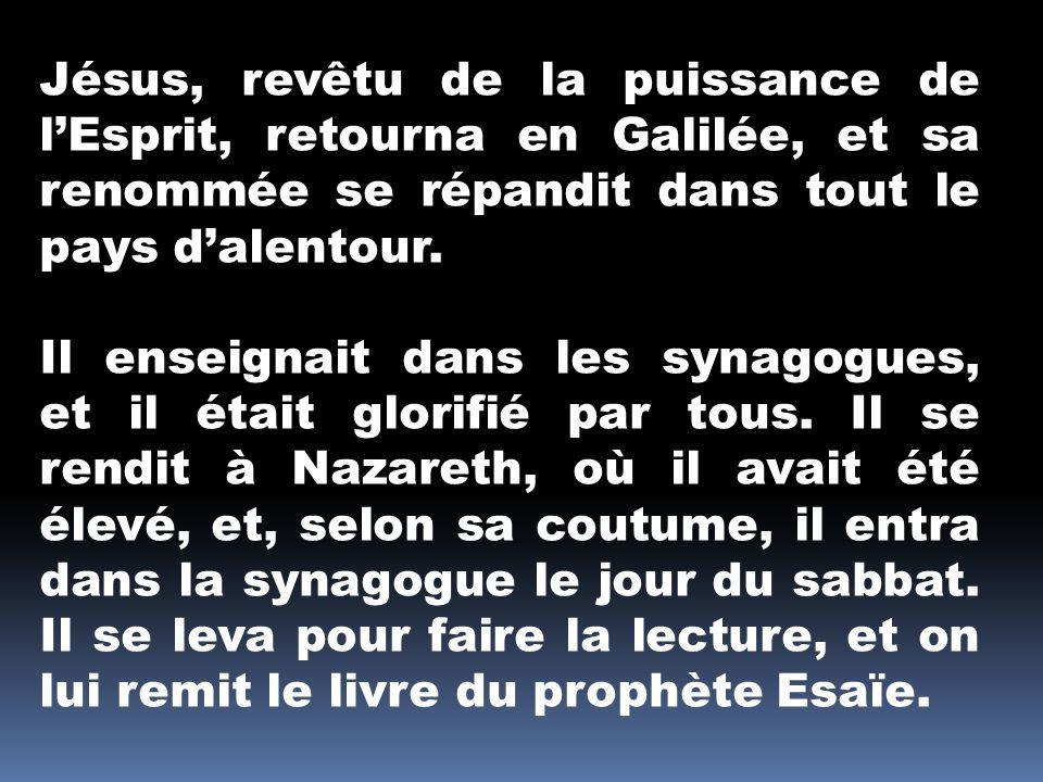 Jésus, revêtu de la puissance de lEsprit, retourna en Galilée, et sa renommée se répandit dans tout le pays dalentour. Il enseignait dans les synagogu