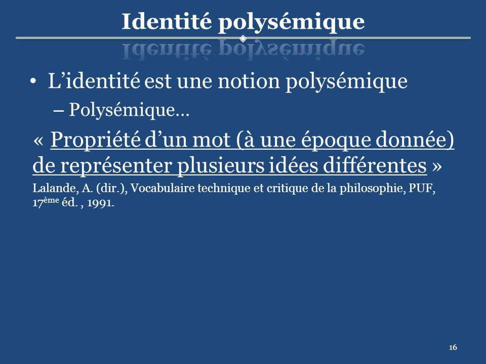 16 Lidentité est une notion polysémique – Polysémique… « Propriété dun mot (à une époque donnée) de représenter plusieurs idées différentes » Lalande, A.