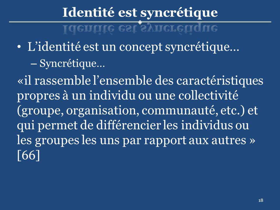 18 Lidentité est un concept syncrétique… – Syncrétique… «il rassemble lensemble des caractéristiques propres à un individu ou une collectivité (groupe, organisation, communauté, etc.) et qui permet de différencier les individus ou les groupes les uns par rapport aux autres » [66]