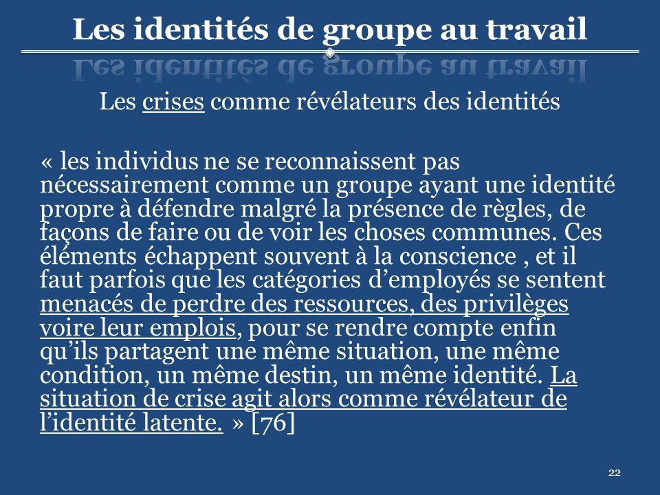 22 Les crises comme révélateurs des identités « les individus ne se reconnaissent pas nécessairement comme un groupe ayant une identité propre à défendre malgré la présence de règles, de façons de faire ou de voir les choses communes.