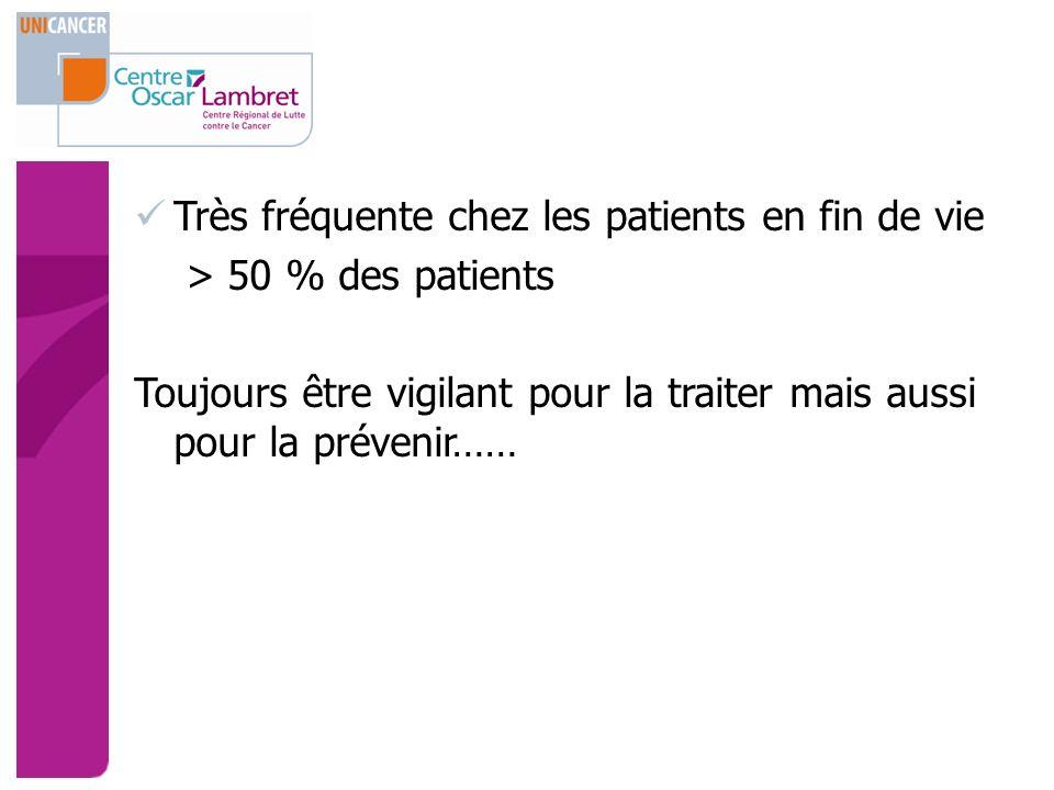 Très fréquente chez les patients en fin de vie > 50 % des patients Toujours être vigilant pour la traiter mais aussi pour la prévenir……