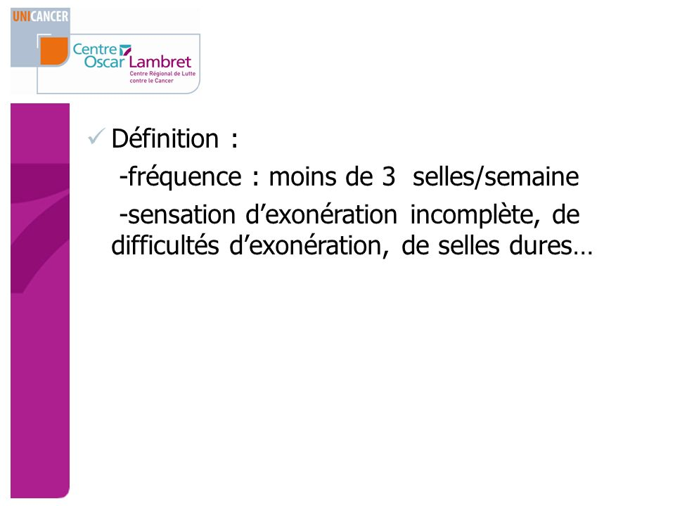 Définition : -fréquence : moins de 3 selles/semaine -sensation dexonération incomplète, de difficultés dexonération, de selles dures…