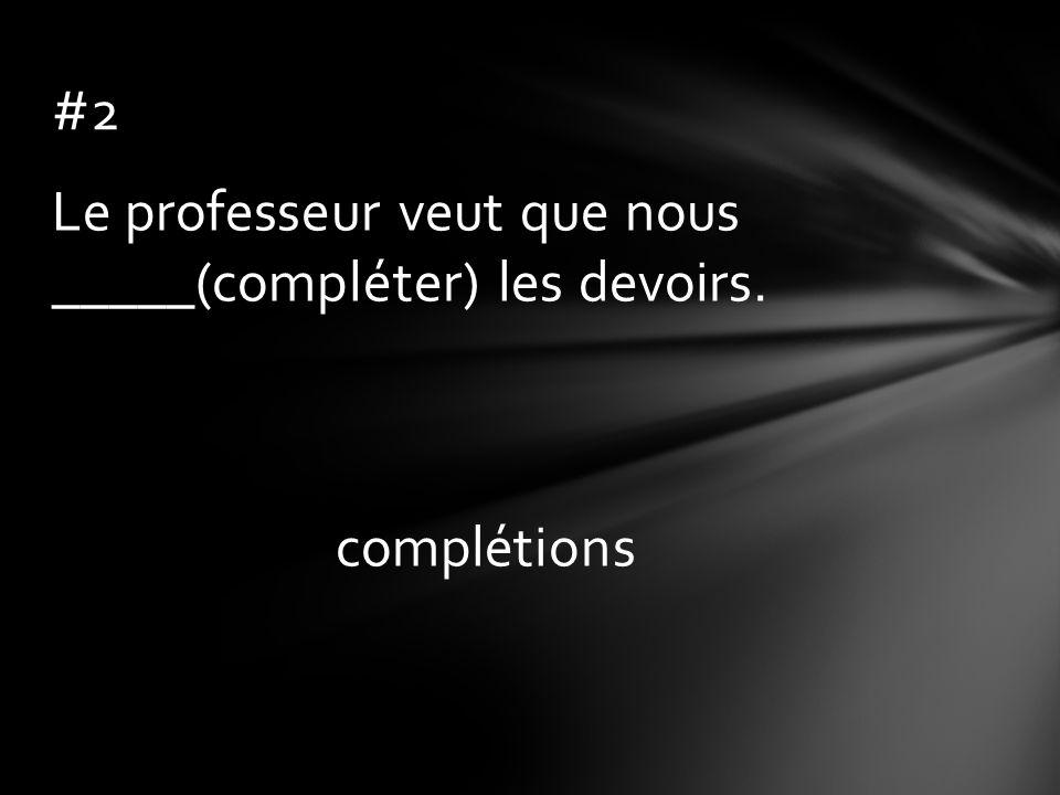 Le professeur veut que nous _____(compléter) les devoirs. complétions #2
