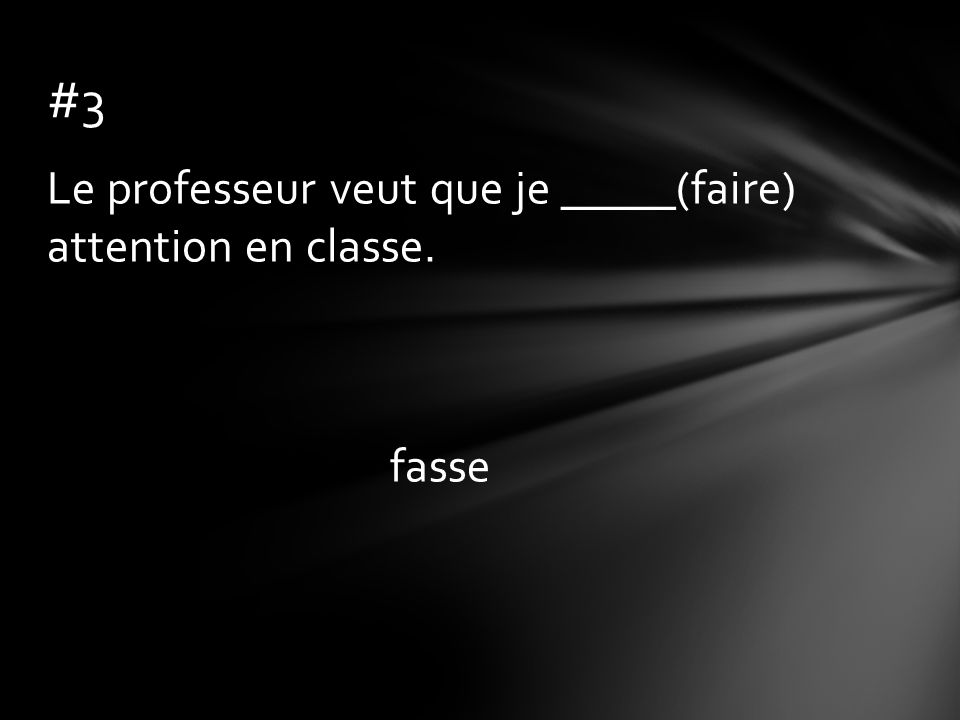 Le professeur veut que je _____(faire) attention en classe. fasse #3