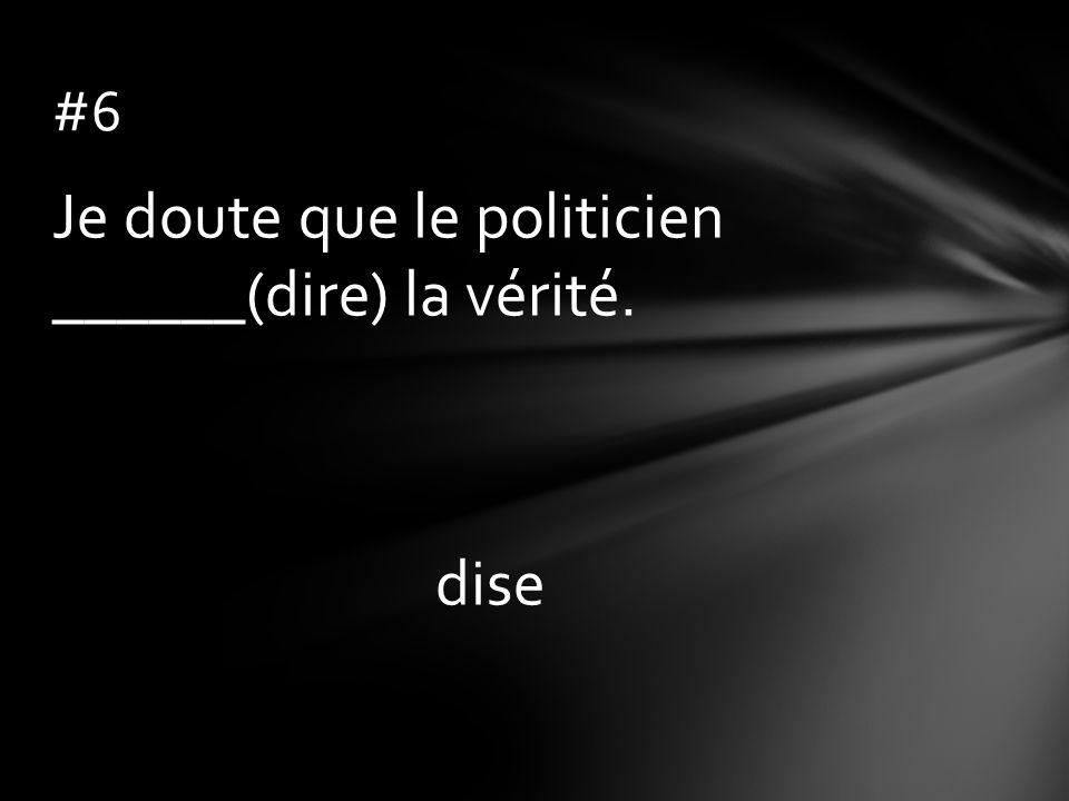 Je doute que le politicien ______(dire) la vérité. dise #6