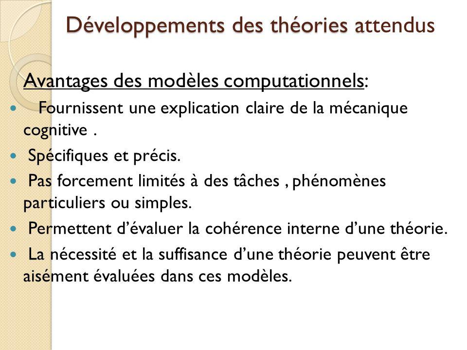 Développements des théories a Développements des théories attendus Avantages des modèles computationnels: Fournissent une explication claire de la mécanique cognitive.