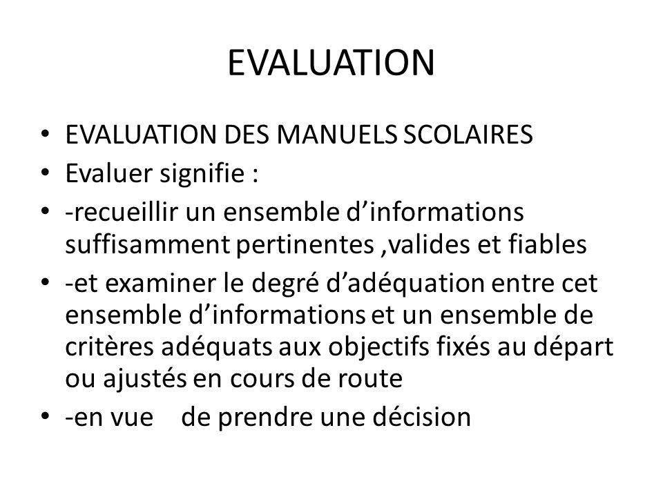EVALUATION EVALUATION DES MANUELS SCOLAIRES Evaluer signifie : -recueillir un ensemble dinformations suffisamment pertinentes,valides et fiables -et e