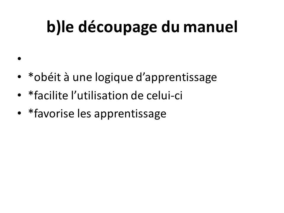 b)le découpage du manuel *obéit à une logique dapprentissage *facilite lutilisation de celui-ci *favorise les apprentissage