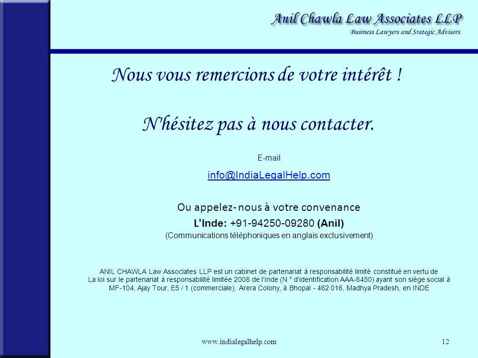 www.indialegalhelp.com12 E-mail info@IndiaLegalHelp.com info@IndiaLegalHelp.com Ou appelez- nous à votre convenance L I nde: +91-94250-09280 (Anil) (Communications téléphoniques en anglais exclusivement) ANIL CHAWLA Law Associates LLP est un cabinet de partenariat à responsabilité limité constitué en vertu de La loi sur le partenariat à responsabilité limitée 2008 de l Inde (N ° d identification AAA-8450) ayant son siège social à MF-104, Ajay Tour, E5 / 1 (commerciale), Arera Colony, à Bhopal - 462 016, Madhya Pradesh, en INDE Nous vous remercions de votre intérêt .
