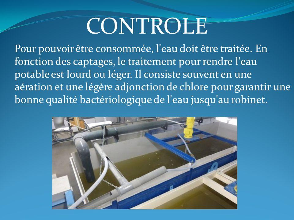 CONTROLE Pour pouvoir être consommée, l'eau doit être traitée. En fonction des captages, le traitement pour rendre l'eau potable est lourd ou léger. I