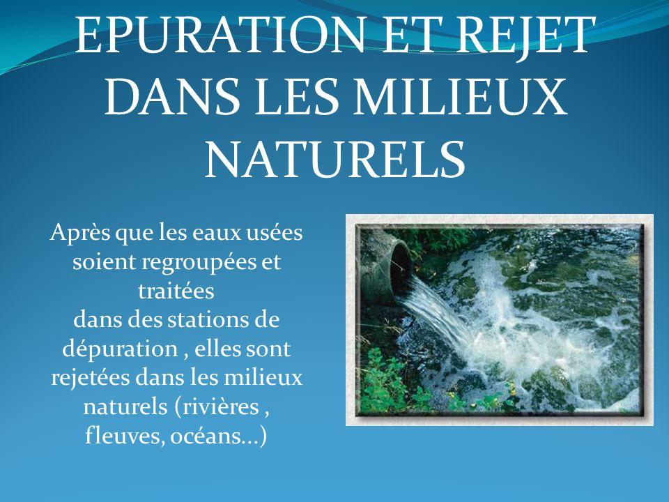EPURATION ET REJET DANS LES MILIEUX NATURELS Après que les eaux usées soient regroupées et traitées dans des stations de dépuration, elles sont rejeté
