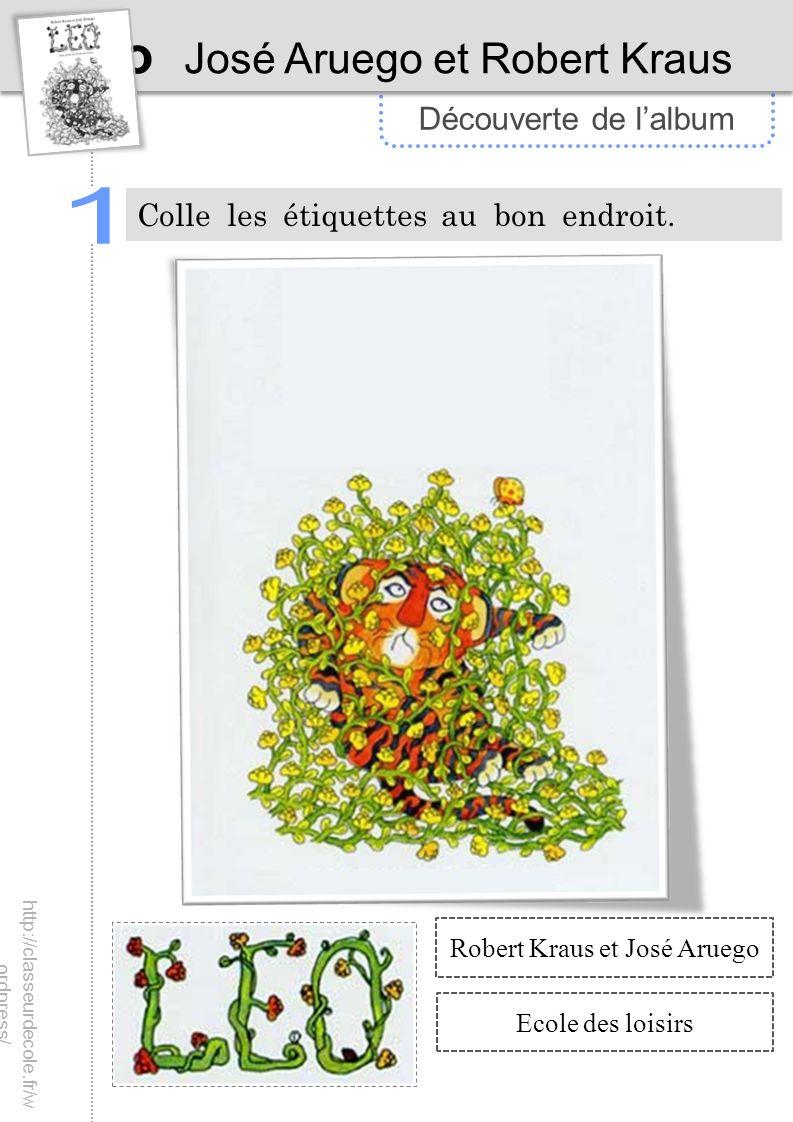 Découverte de lalbum Léo José Aruego et Robert Kraus Colle les étiquettes au bon endroit. Robert Kraus et José Aruego Ecole des loisirs http://classeu