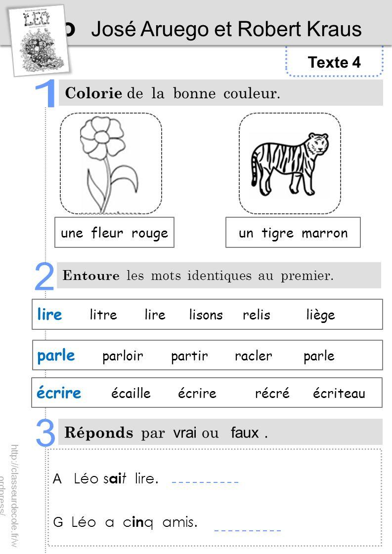 Texte 4 Léo José Aruego et Robert Kraus Colorie de la bonne couleur. Entoure les mots identiques au premier. Réponds par vrai ou faux. A Léo s ai t li