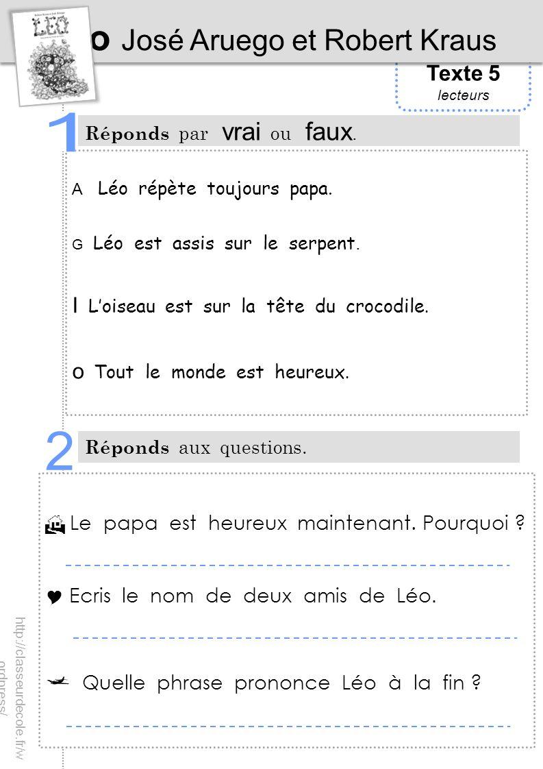 Texte 5 lecteurs Léo José Aruego et Robert Kraus Réponds par vrai ou faux. Réponds aux questions. A Léo répète toujours papa. G Léo est assis sur le s