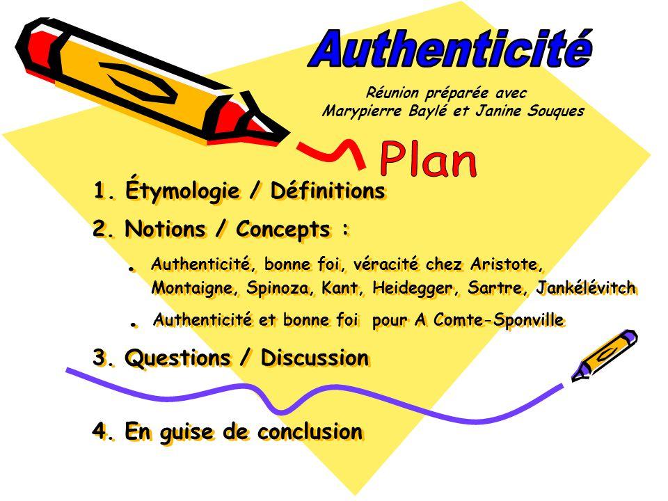 1. Étymologie / Définitions 2. Notions / Concepts :. Authenticité, bonne foi, véracité chez Aristote, Montaigne, Spinoza, Kant, Heidegger, Sartre, Jan