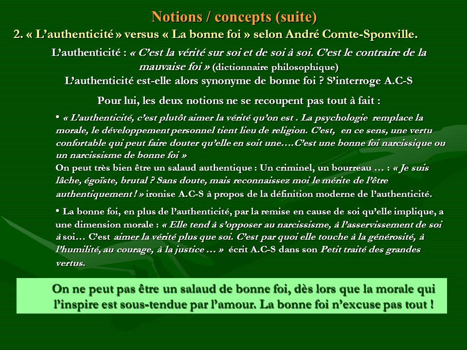 Notions / concepts (suite) 2. « Lauthenticité » versus « La bonne foi » selon André Comte-Sponville. Lauthenticité : « Cest la vérité sur soi et de so