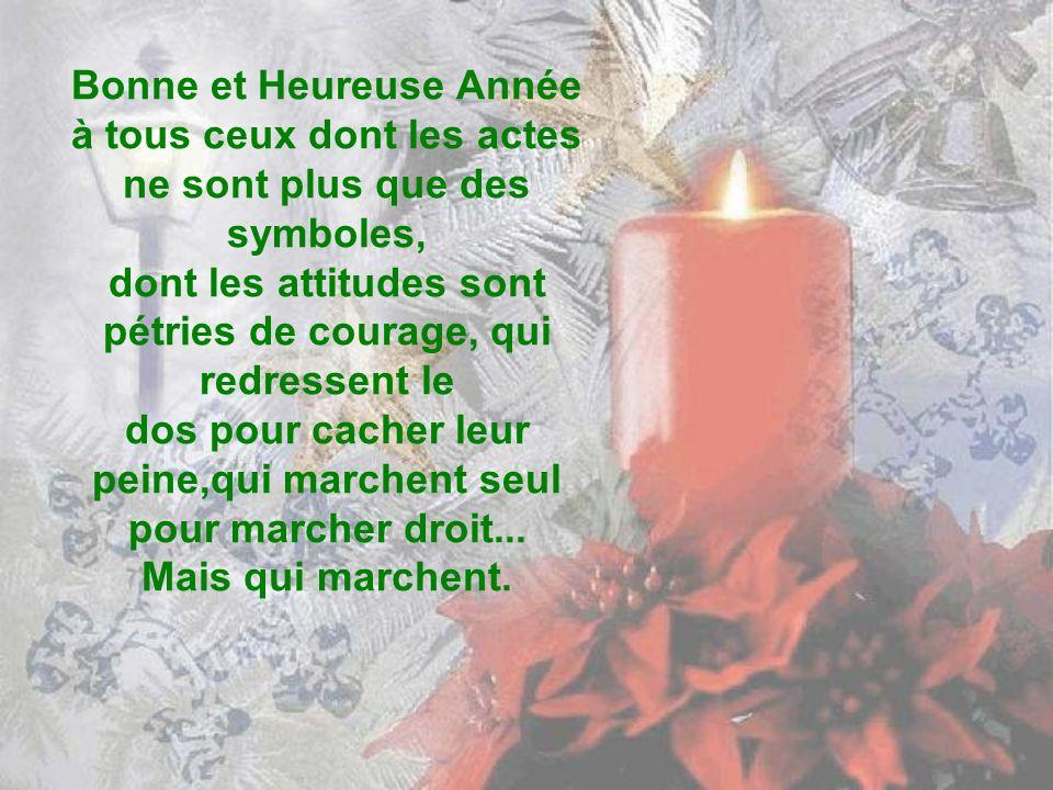 Bonne et Heureuse Année à tous ceux dont les actes ne sont plus que des symboles, dont les attitudes sont pétries de courage, qui redressent le dos pour cacher leur peine,qui marchent seul pour marcher droit...