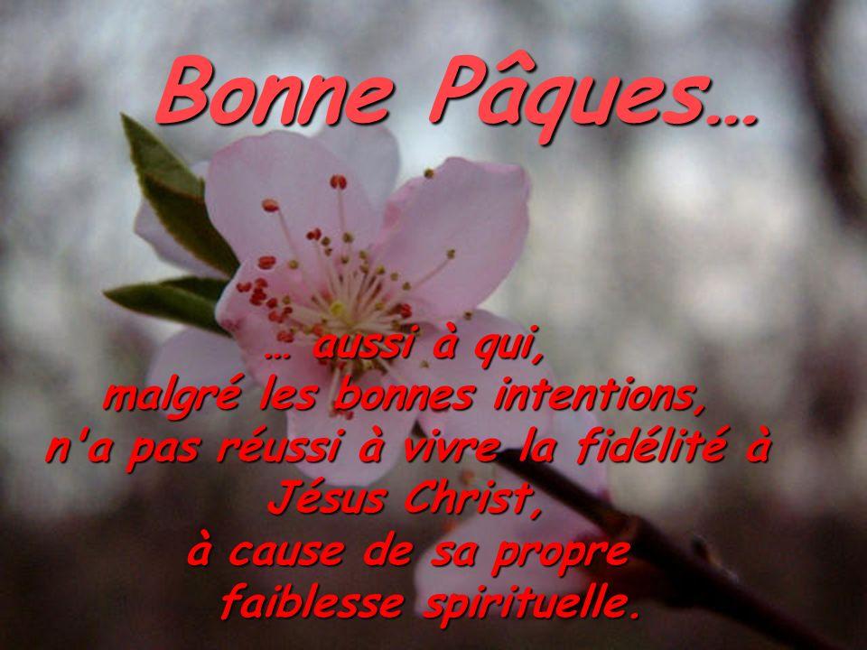 … aussi à qui, malgré les bonnes intentions, n'a pas réussi à vivre la fidélité à Jésus Christ, à cause de sa propre faiblesse spirituelle. Bonne Pâqu