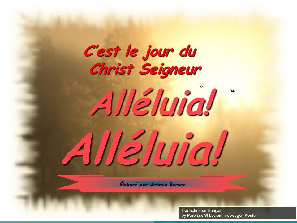 Alléluia! Cest le jour du Christ Seigneur Alléluia! Élaboré par Antonio Barone Traduction en français: by Paroisse St Laurent Yopougon-Kouté