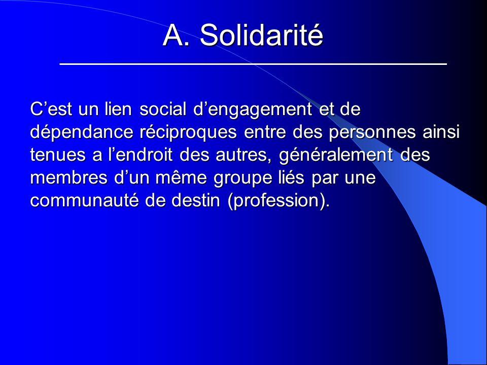 A. Solidarité Cest un lien social dengagement et de dépendance réciproques entre des personnes ainsi tenues a lendroit des autres, généralement des me