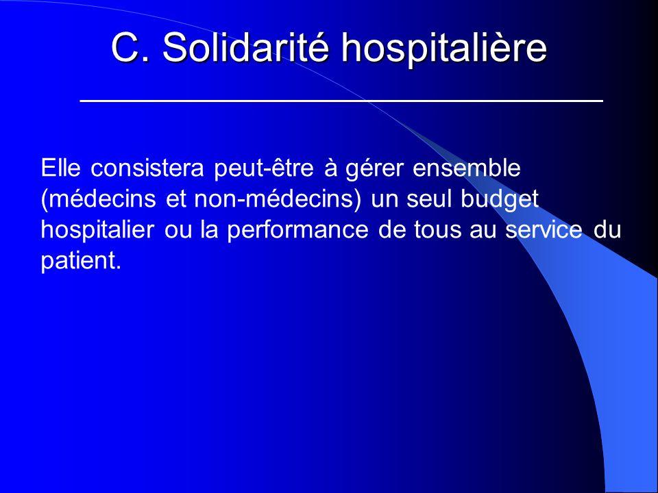C. Solidarité hospitalière Elle consistera peut-être à gérer ensemble (médecins et non-médecins) un seul budget hospitalier ou la performance de tous