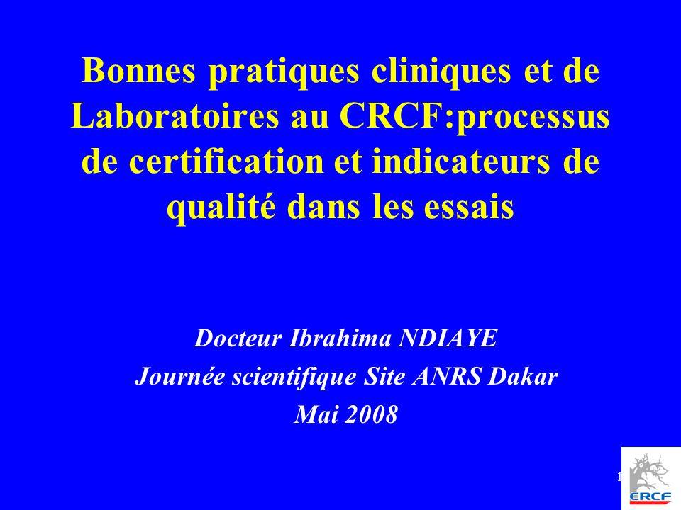 1 Bonnes pratiques cliniques et de Laboratoires au CRCF:processus de certification et indicateurs de qualité dans les essais Docteur Ibrahima NDIAYE J