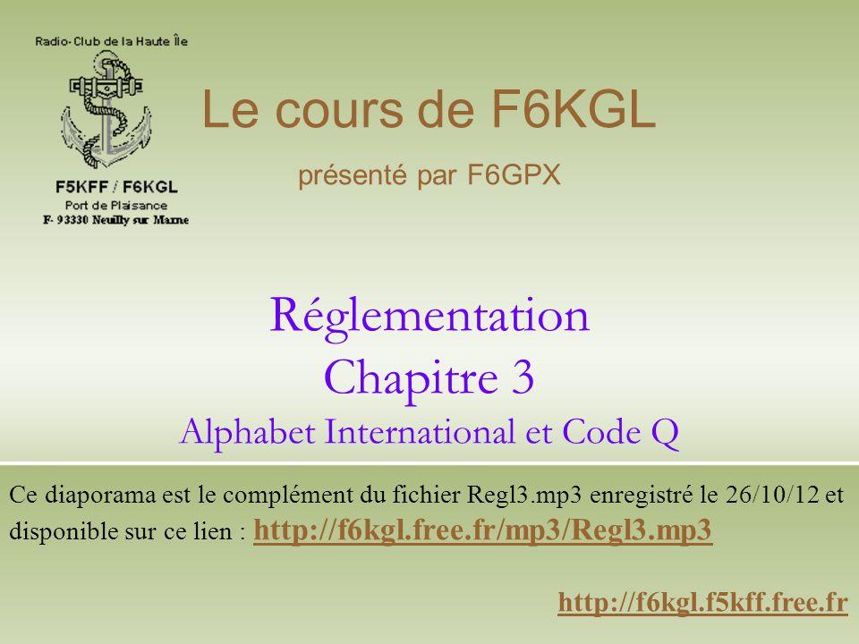 Réglementation Chapitre 3 Alphabet International et Code Q http://f6kgl.f5kff.free.fr Le cours de F6KGL présenté par F6GPX Ce diaporama est le complém
