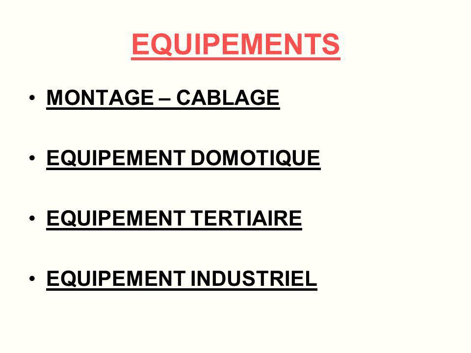 EQUIPEMENTS MONTAGE – CABLAGE EQUIPEMENT DOMOTIQUE EQUIPEMENT TERTIAIRE EQUIPEMENT INDUSTRIEL
