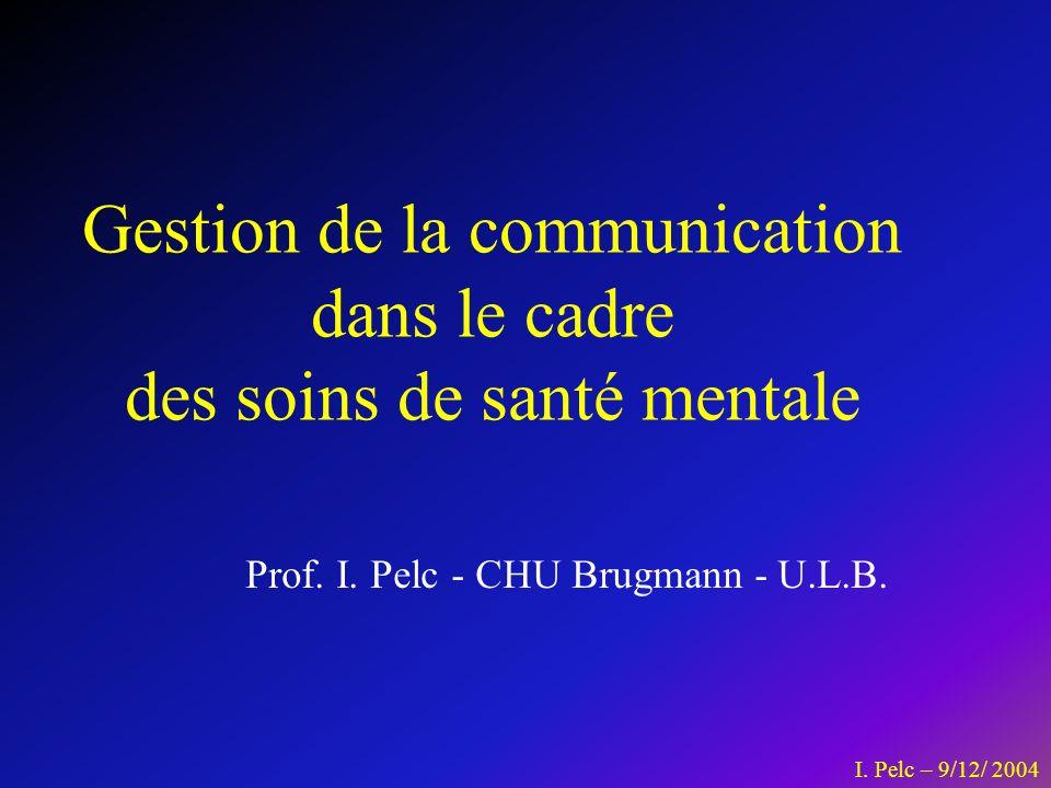I. Pelc – 9/12/ 2004 Prof. I. Pelc - CHU Brugmann - U.L.B. Gestion de la communication dans le cadre des soins de santé mentale