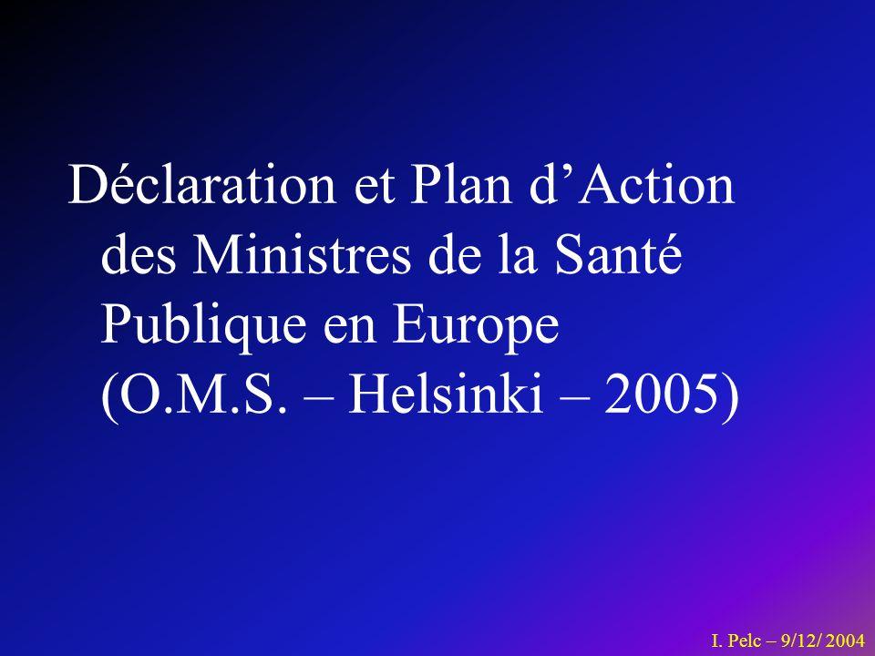 Déclaration et Plan dAction des Ministres de la Santé Publique en Europe (O.M.S. – Helsinki – 2005) I. Pelc – 9/12/ 2004