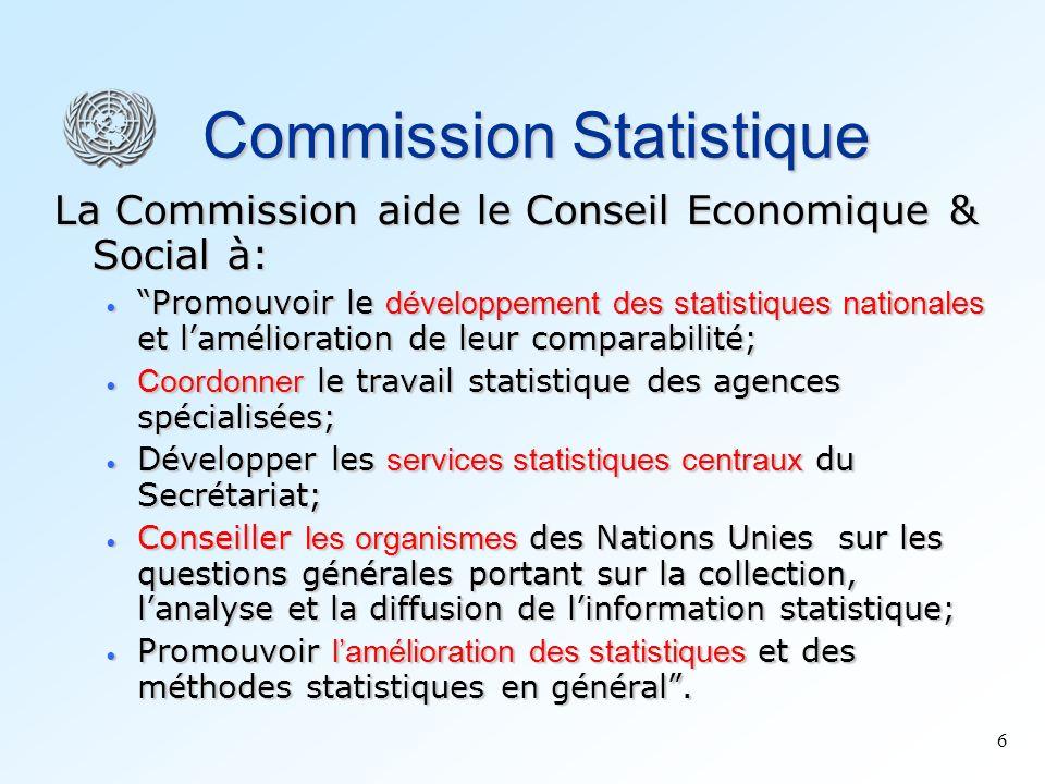 6 Commission Statistique La Commission aide le Conseil Economique & Social à: Promouvoir le développement des statistiques nationales et lamélioration