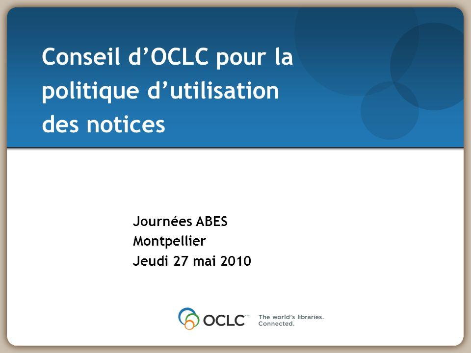 Journées ABES Montpellier Jeudi 27 mai 2010 Conseil dOCLC pour la politique dutilisation des notices