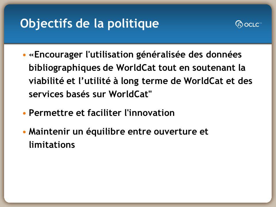 «Encourager l utilisation généralisée des données bibliographiques de WorldCat tout en soutenant la viabilité et lutilité à long terme de WorldCat et des services basés sur WorldCat Permettre et faciliter l innovation Maintenir un équilibre entre ouverture et limitations Objectifs de la politique