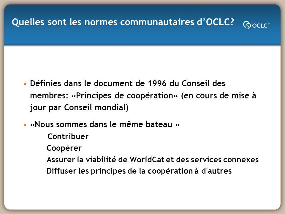 Définies dans le document de 1996 du Conseil des membres: «Principes de coopération» (en cours de mise à jour par Conseil mondial) «Nous sommes dans le même bateau » Contribuer Coopérer Assurer la viabilité de WorldCat et des services connexes Diffuser les principes de la coopération à d autres Quelles sont les normes communautaires dOCLC