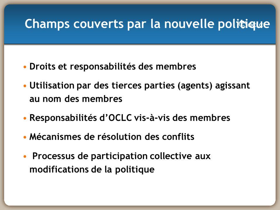 Droits et responsabilités des membres Utilisation par des tierces parties (agents) agissant au nom des membres Responsabilités dOCLC vis-à-vis des membres Mécanismes de résolution des conflits Processus de participation collective aux modifications de la politique Champs couverts par la nouvelle politique