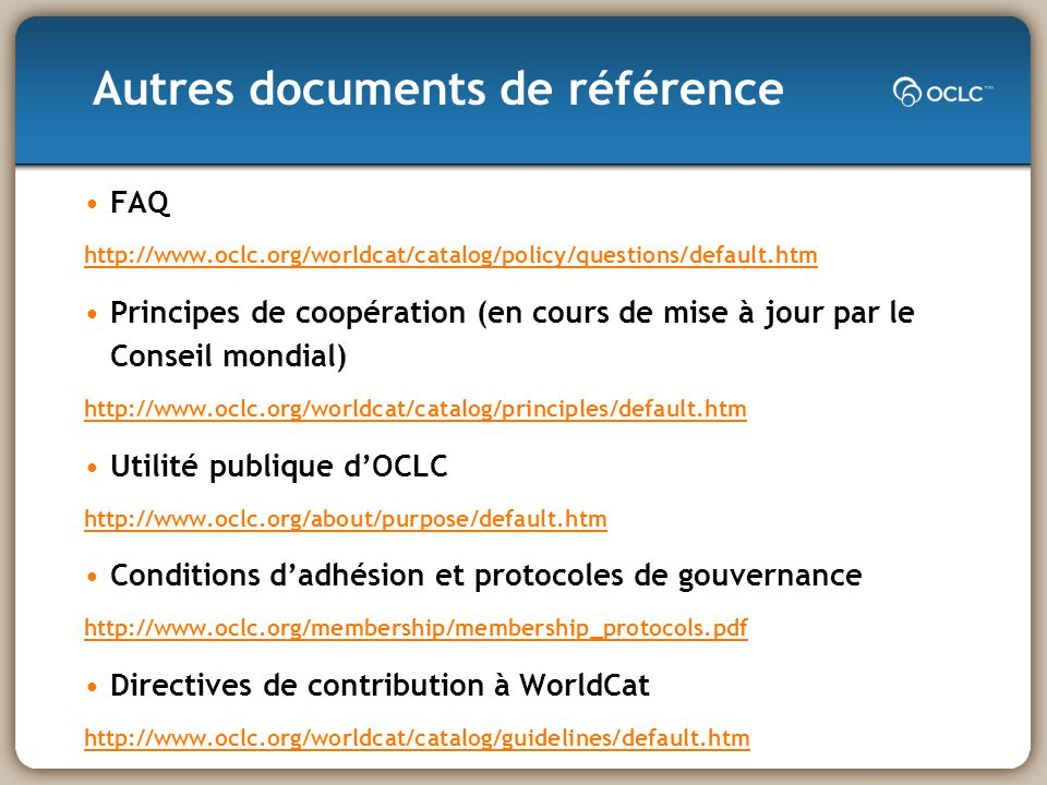 FAQ http://www.oclc.org/worldcat/catalog/policy/questions/default.htm Principes de coopération (en cours de mise à jour par le Conseil mondial) http://www.oclc.org/worldcat/catalog/principles/default.htm Utilité publique dOCLC http://www.oclc.org/about/purpose/default.htm Conditions dadhésion et protocoles de gouvernance http://www.oclc.org/membership/membership_protocols.pdf Directives de contribution à WorldCat http://www.oclc.org/worldcat/catalog/guidelines/default.htm Autres documents de référence