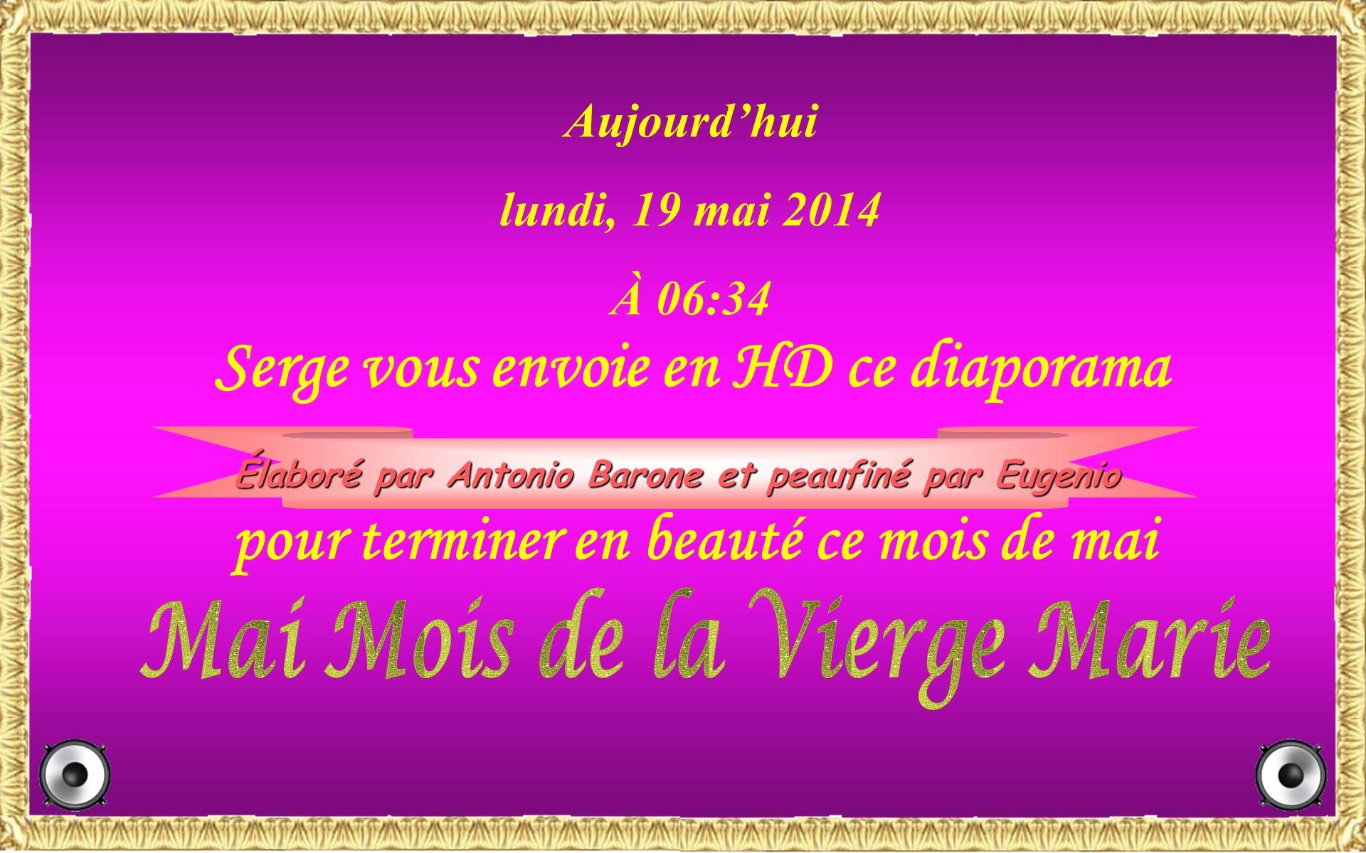 Aujourdhui lundi, 19 mai 2014 À 06:36 Serge vous envoie en HD ce diaporama Élaboré par Antonio Barone et peaufiné par Eugenio pour terminer en beauté ce mois de mai