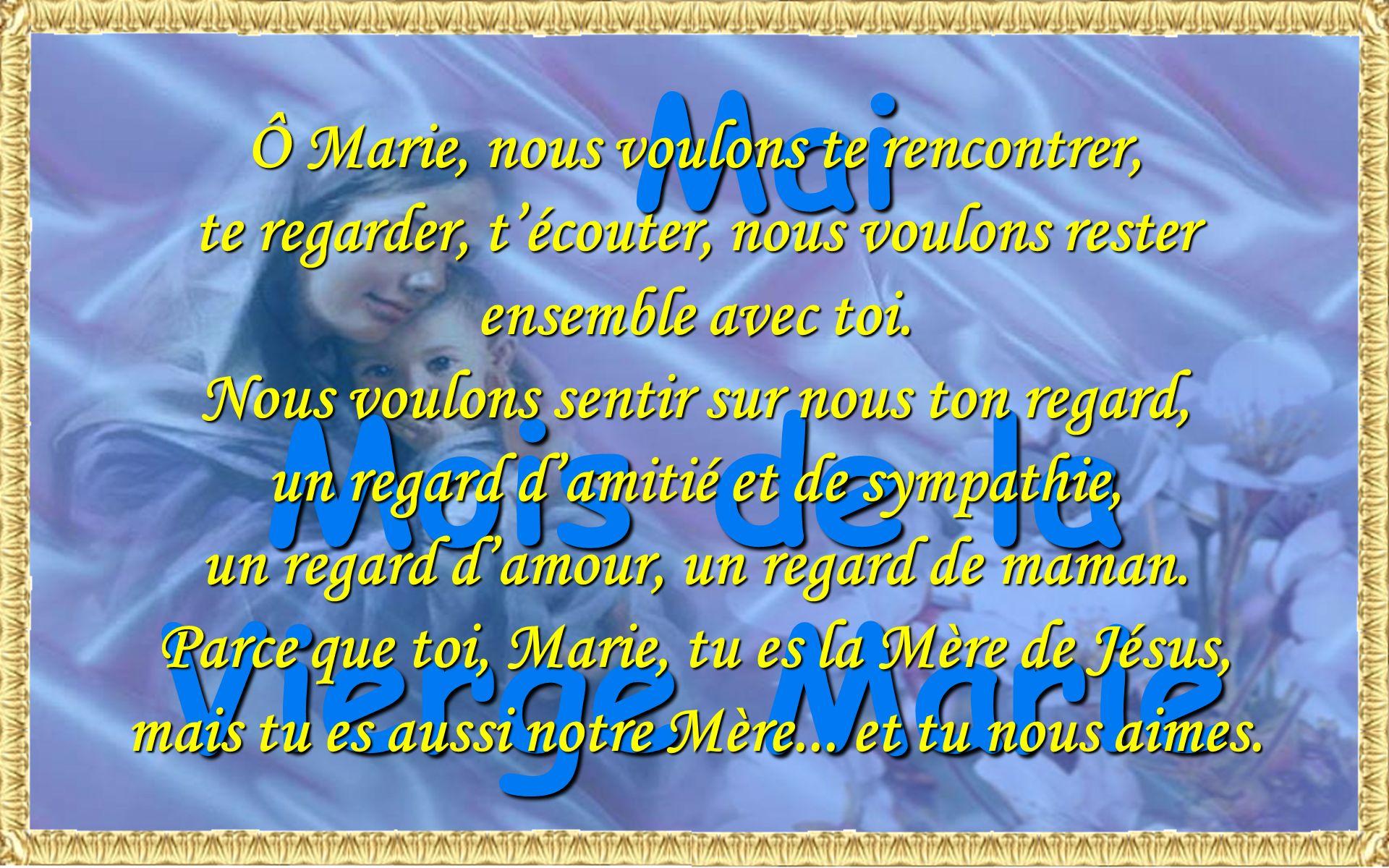 Mai Mois de la Vierge Marie Ô Marie, nous voulons te rencontrer, te regarder, técouter, nous voulons rester ensemble avec toi.