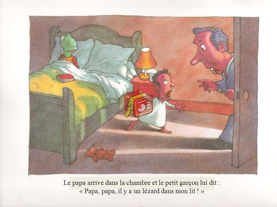 Le papa arrive dans la chambre et le petit garçon lui dit : « Papa, papa, il y a un lézard dans mon lit ! »