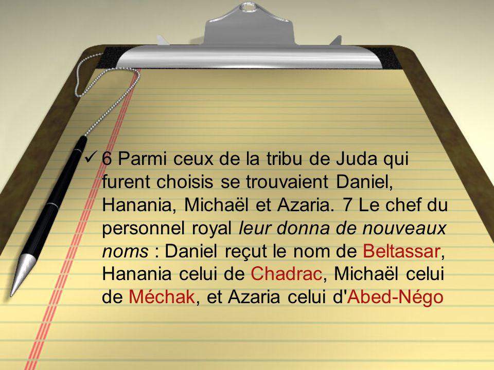 6 Parmi ceux de la tribu de Juda qui furent choisis se trouvaient Daniel, Hanania, Michaël et Azaria. 7 Le chef du personnel royal leur donna de nouve