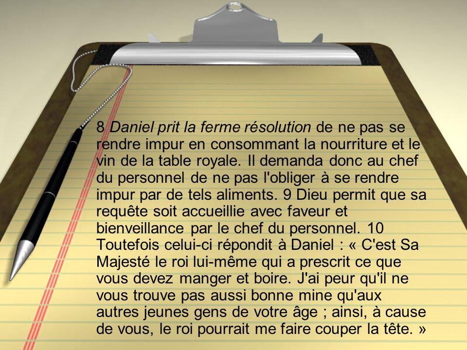 8 Daniel prit la ferme résolution de ne pas se rendre impur en consommant la nourriture et le vin de la table royale. Il demanda donc au chef du perso