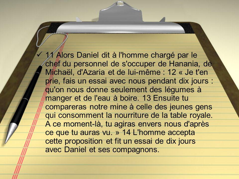 11 Alors Daniel dit à l'homme chargé par le chef du personnel de s'occuper de Hanania, de Michaël, d'Azaria et de lui-même : 12 « Je t'en prie, fais u