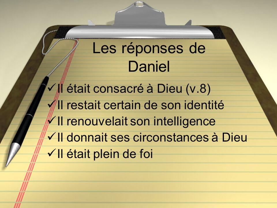 Les réponses de Daniel Il était consacré à Dieu (v.8) Il restait certain de son identité Il renouvelait son intelligence Il donnait ses circonstances