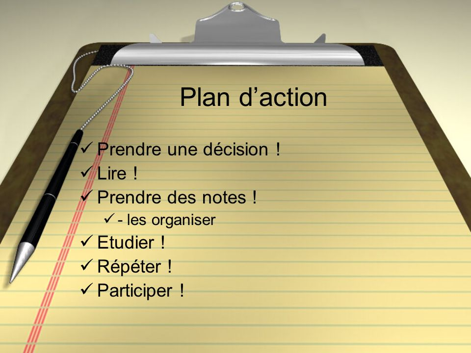 Plan daction Prendre une décision ! Lire ! Prendre des notes ! - les organiser Etudier ! Répéter ! Participer !