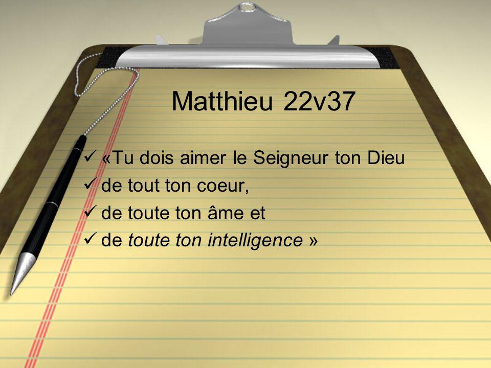 Matthieu 22v37 «Tu dois aimer le Seigneur ton Dieu de tout ton coeur, de toute ton âme et de toute ton intelligence »