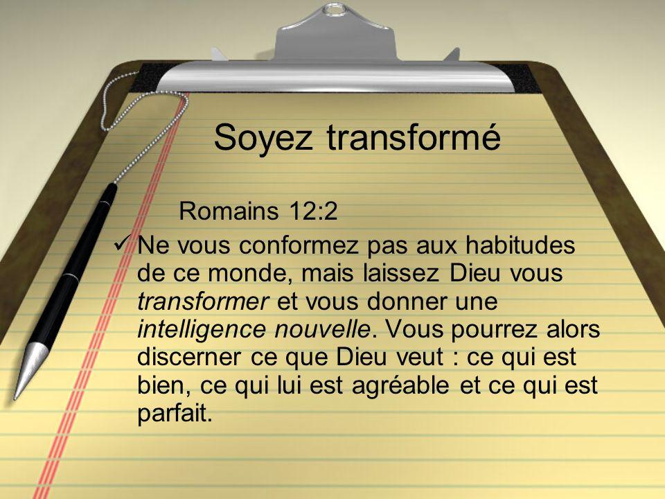 Soyez transformé Romains 12:2 Ne vous conformez pas aux habitudes de ce monde, mais laissez Dieu vous transformer et vous donner une intelligence nouv