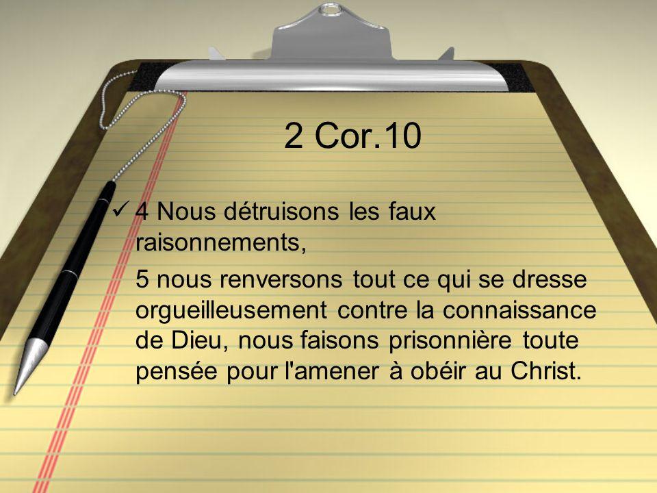 2 Cor.10 4 Nous détruisons les faux raisonnements, 5 nous renversons tout ce qui se dresse orgueilleusement contre la connaissance de Dieu, nous faiso